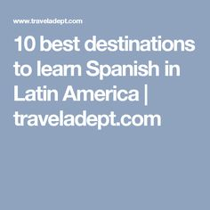 10 best destinations to learn Spanish in Latin America | traveladept.com