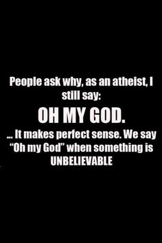 "Oh my god this is seriously hilarious!! > people ask why, as an atheist, i still say: oh my god....It makes perfect sense. We say ""oh my god"" when something is UNBELIEVABLE. How Insane It Is For He That Denies GOD To Declare GOD At A Point"