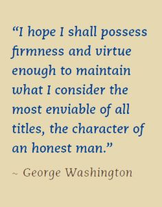 "George Washington ~ ""I hope I shall possess firmness and virtue enough to maintain what I consider the most enviable of all titles, the character of an honest man."""
