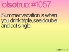 Summer vacation is when you drink triple, see double and act single.#quotes#vacation