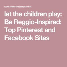 let the children play: Be Reggio-Inspired: Top Pinterest and Facebook Sites
