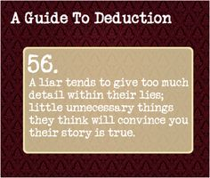56: A liar tends to give too much detail within their lies; little unnecessary things they think will convince you their story is true. Benedict Sherlock, Sherlock Holmes, Guide To Manipulation, A Guide To Deduction, Sherlock Season, Body Language, Detective, The Science Of Deduction, Psychology Facts