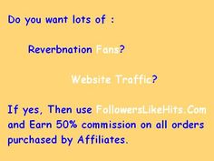 Do you want lots of :    Reverbnation Fans?       Website Traffic?  If yes, Then use www.FollowersLikeHits.Com  and Earn 50% commission on all orders  purchased by Affiliates.