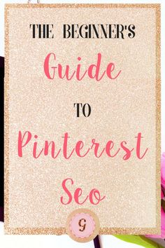The Beginner's Guide to Pinterest SEO - Glitter to Gold     Curated by: Pinterest Marketing Expert Uzzal Hossain @Pinterest_Xpert