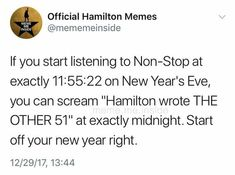WHY DID I NOT SEE THIS 2 DAYS AGO >>> FUCKING SAME I WOULD HAVE LIKED TO DO THAT FFS CAN WE GO BACK IN TIME?? Shit I'll have to wait till next new year and at that point I will probably be obsessed with something else rather than Hamilton...I HATE U PINTEREST