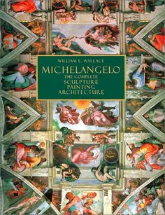Michelangelo : The Complete Sculpture, Painting, Architecture by William Wallace