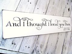 "Customized Wedding Sign, Anniversary gift, Romantic Shabby Chic - ""And I Thought I Loved You Then"" 6x24 handpainted sign on Etsy, $48.00"