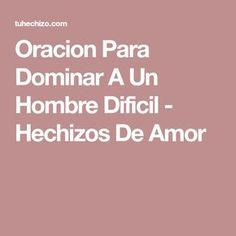 Oracion Para Dominar A Un Hombre Dificil - Hechizos De Amor