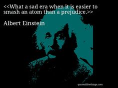 Albert Einstein - quote-What a sad era when it is easier to smash an atom than a prejudice.Source: quoteallthethings.com #AlbertEinstein #quote #quotation #aphorism #quoteallthethings