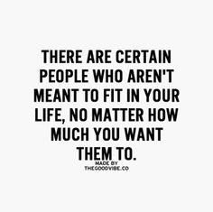 There are certain people who aren't meant to fit in your life, no matter how much you want them to.