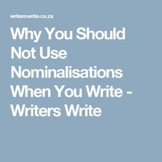 Why You Should Not Use Nominalisations When You Write - Writers Write