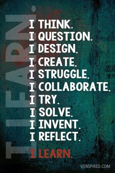 I learn by thinking, questioning, designing, creating, struggling, collaborating, trying, solving, inventing and reflecting. #STEM #STEMists