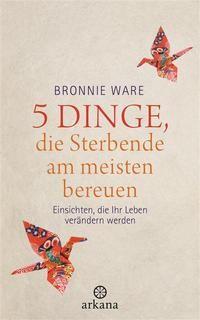 """""""5 Dinge, die Sterbende am meisten bereuen"""" von Bronnie Ware"""