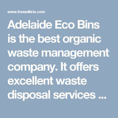 Adelaide Eco Bins is the best organic waste management company. It offers excellent waste disposal services at low cost. You can hire it any rubbish removal purpose also. More at http://adelaideecobins.com.au