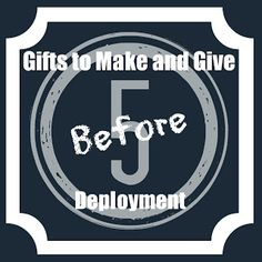 5 Gifts to Make and Give Before a Deployment. Like this idea but the preemptive care package doesn't really work for Navy. It will bounce around the world for a few months. You have to wait until ships reach their station.