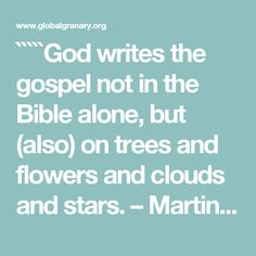 `````God writes the gospel not in the Bible alone, but (also) on trees and flowers and clouds and stars. Martin Luther Quotes, Philosophy, Bible, Trees, Clouds, God, Writing, Stars, Flowers
