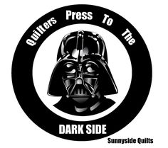 Quilters Press to the Dark Side.   Sunnyside Quilts
