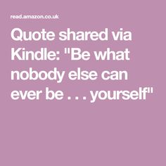 """Quote shared via Kindle: """"Be what nobody else can ever be . . . yourself"""""""