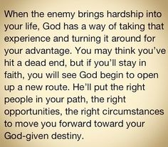 When the enemy brings hardship into your life, God has a way of taking that experience and turning it around for your advantage. You may think you've hit a dead end, but if you'll stay in faith, you will see God begin to open up a new route.He'll put the right people in your path, the right opportunities, the right circumstances to move you forward toward your God given destiny.
