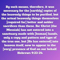 By such means, therefore, it was necessary for the [earthly] copies of the heavenly things to be purified, but the actual heavenly things themselves [required far] better and nobler sacrifices than th Hebrews 9, The Gift Of Prophecy, Amplified Bible, Heaven, Faith, God, Quotes, Dios, Quotations