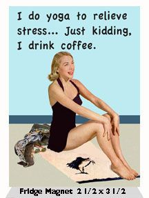 I Do Yoga To Relieve Stress... Just kidding. I drink coffee