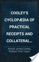 Cooley's Cyclopædia of Practical Receipts and Collateral Information in the Arts, Manufactures, Professions, and Trades, Including Medicine, Pharmacy, and Domestic Economy: Designed as a Comprehensive Supplement to the Pharmacopœia and General Book of Reference for the Manufacturer, Tradesman, Amateur, and Heads of Families, 6th Ed., Volume 1 (1897, 1-896) - Arnold James Cooley & Richard Vine Tuson