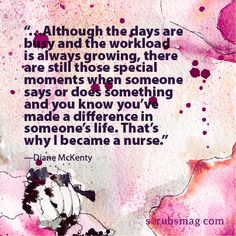 The day in the life of a nurse can have such extreme highs and extreme lows. Seeing someone improve dramatically during your shift and then at the last minute getting someone who is no longer living. The days are so full of both ups and downs it is such an amazing and beautiful career.