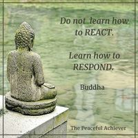 """Wisdom Quote ~ """"Do not learn how to react. Learn how to respond."""" Buddha More"""