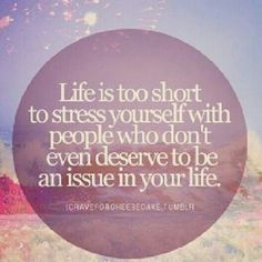 """life is too short to stress yourself with people who don't even deserve to be an issue in your life"""