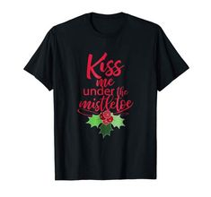 Kiss Me Under The Mistletoe Funny Sexy Christmas T-shirt T-Shirt Best Christmas Gifts, Christmas Shirts, Adult Dirty Jokes, Matching Christmas Pajamas, Under The Mistletoe, Funny Sexy, Christmas Stocking Stuffers, Party Shirts, Girls Night Out