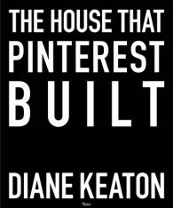 The House that Pinterest Built Written by Diane Keaton, Photographed by Lisa Romerein - Rizzoli New York - Rizzoli New York