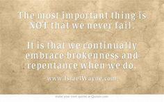 The most important thing is NOT that we never fail. It is that we continually embrace brokenness and repentance when we do.