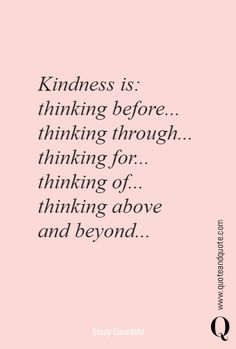 Kindness is:thinking before.thinking through.thinking for.thinking of.thinking above and beyond. Uplifting Quotes, Meaningful Quotes, Inspirational Quotes, Popular Quotes, Best Quotes, Candid Quotes, Kindness Quotes, Kindness Matters, Quotes To Live By