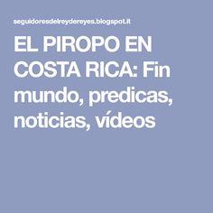 EL PIROPO EN COSTA RICA: Fin mundo, predicas, noticias, vídeos