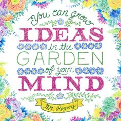 """""""You can grow ideas in the garden of your mind."""" Lovely quote from Mr. Rogers!"""