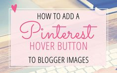 Tutorial: Add a Pinterest Hover Button to Blogger Images
