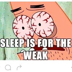 Sleep is for the weak. O.O when you're studying all night long...