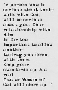 """""""A person who is serious about their walk with God will be serious about you. Your relationship with Him is far too important to allow another to drag you down with them. Keep your standards up & a real Man/Woman of God will show up! Faith Quotes, Bible Quotes, Bible Verses, Qoutes, Godly Quotes, Scriptures, Funny Quotes, Christian Dating, Christian Quotes"""