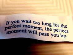 If you wait too long for the perfect moment