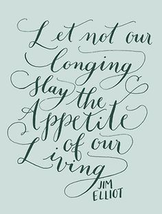 Let not our longing slay the appetite of our living.