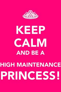 Im not high maintenance but I'm my daddy's princess!
