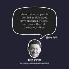 Ideas that most people derided as ridiculous have produced the best outcomes. Don't do the obvious thing. ~Fred Wilson, co-founder, Union Square Ventures #entrepreneur #entrepreneurship #startup #quote
