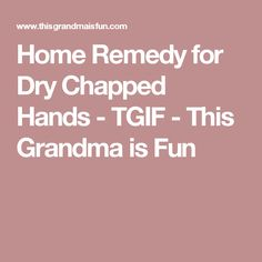 Home Remedy for Dry Chapped Hands - TGIF - This Grandma is Fun