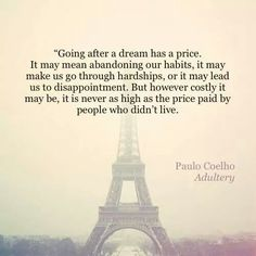 Going after a dream has a price.but it is never as high as the price paid by people who didn't live Paulo Coelho (Adultery) Dream Quotes, Best Quotes, Favorite Quotes, Some Quotes, Quotes To Live By, Change Quotes, Quotes Quotes, Mantra, Motivational Quotes