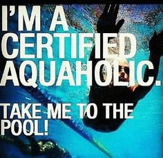 I'm a certified aquaholic. Take me to the pool.