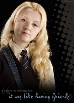 Luna Lovegood...never was afraid to be her own true self.  ...and...an stalwart friend of Harry, Ron,  & Hermione.