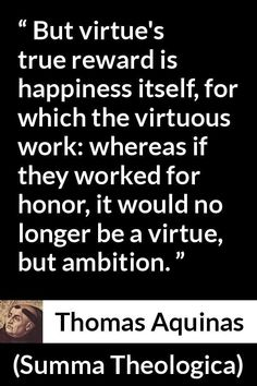 Thomas Aquinas - Summa Theologica - But virtue's true reward is happiness itself, for which the virtuous work: whereas if they worked for honor, it would no longer be a virtue, but ambition. Thomas Aquinas Quotes, Saint Thomas Aquinas, Saint Quotes, Catholic Saints, The Kingdom Of God, St Thomas, Ambition, Philosophy, Happy