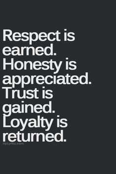 ~ Respect is Earned. Honesty is Appreciated. Trust is Gained. Loyalty is Returned.