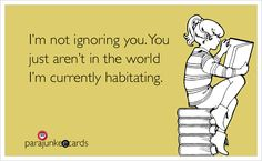 I'm not ignoring you. You just aren't in the world I'm currently habitating. {I still haven't figured out if habitating is an actual word, b...