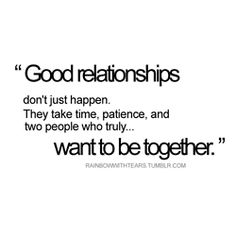 I love it when people think that you should just be happy all the time if you are meant to be together WAKE UP...relationships are the hardest thing to maintain, anything worth having is going to take work..SO TRUE!